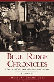 Blue Ridge Chronicles - A Decade of Dispatches from Southwest Virginia ebook by Rex Bowman