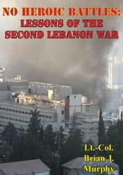 No Heroic Battles: Lessons Of The Second Lebanon War ebook by Lt.-Col. Brian J. Murphy