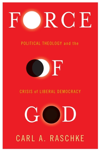 Force of God - Political Theology and the Crisis of Liberal Democracy ebook by Carl A. Raschke