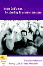 Being God's Man by Standing Firm Under Pressure - Real Life. Powerful Truth. For God's Men ebook by Stephen Arterburn, Kenny Luck, Todd Wendorff