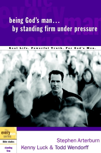 Being God's Man by Standing Firm Under Pressure - Real Life. Powerful Truth. For God's Men ebook by Stephen Arterburn,Kenny Luck,Todd Wendorff
