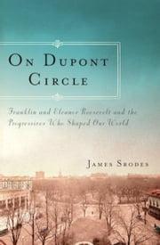On Dupont Circle - Franklin and Eleanor Roosevelt and the Progressives Who Shaped Our World ebook by James Srodes