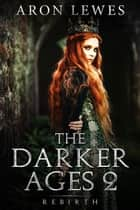 The Darker Ages 2: Rebirth - The Darker Ages, #2 ebook by Aron Lewes