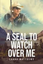 A Seal to Watch Over Me ebook by Laura Matthews