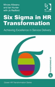 Six Sigma in HR Transformation - Achieving Excellence in Service Delivery ebook by Mr Ian Hunter,Jo Radford,Mr Mircea Albeanu