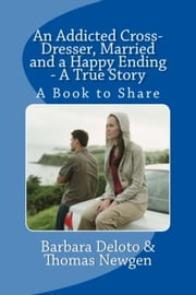 An Addicted Cross-Dresser, Married and a Happy Ending: A True Story ebook by Barbara Deloto
