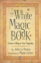 The White Magic Book: Fortune Telling At Your Fingertips ebook by Mrs. John LeBreton, Monte Farber