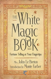 The White Magic Book: Fortune Telling At Your Fingertips ebook by Mrs. John LeBreton,Monte Farber
