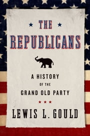 The Republicans: A History of the Grand Old Party ebook by Lewis L. Gould
