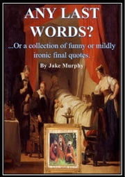 Any Last Words? or A Collection of Funny or Mildly Ironic Final Quotes ebook by Jake Murphy