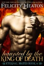 Haunted by the King of Death (Eternal Mates Romance Series Book 11) ebook by Felicity Heaton