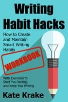 Writing Habit Hacks Workbook: How to Create and Maintain Smart Writing Habits: - With Exercises to Start You Writing and Keep You Writing ebook by Kate Krake