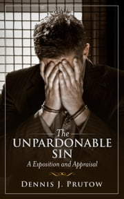 The Unpardonable Sin, An Exposition and Appraisal ebook by Dennis Prutow