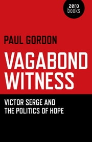 Vagabond Witness - Victor Serge and the Politics of Hope ebook by Paul Gordon