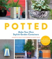 Potted - Make Your Own Stylish Garden Containers ebook by Annette Goliti Gutierrez,Mary Gray
