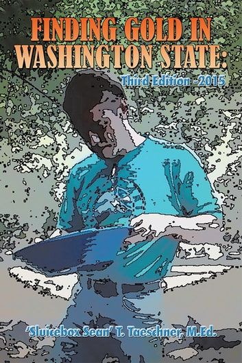 Finding Gold in Washington State: Third Edition -2015 ebook by 'Sluicebox Sean' T. Taeschner, M.Ed.