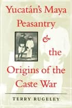 Yucatán's Maya Peasantry and the Origins of the Caste War ebook by Terry Rugeley
