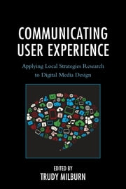 Communicating User Experience - Applying Local Strategies Research to Digital Media Design ebook by Trudy Milburn,Maaike Bouwmeester,Donal Carbaugh,Tabitha Hart,Bei Ju,James L. Leighter,Sunny Lie,Elizabeth Molina-Markham,Trudy Milburn,Lauren Mackenzie,Katherine Peters,Saila Poutiainen,Todd Lyle Sandel,Brion van Over,Megan R. Wallace
