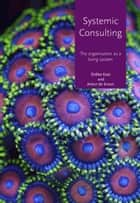 Systemic consulting - The organisation as a living system ebook by Anton De Kroon, Siebke Kaat