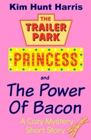 The Power of Bacon - A Cozy Mystery Short Story - The Trailer Park Princess ebook by Kim Hunt Harris