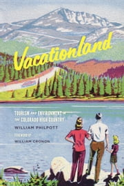Vacationland - Tourism and Environment in the Colorado High Country ebook by William Philpott,William Cronon