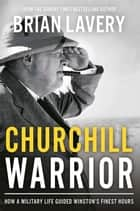 Churchill Warrior - How a Military Life Guided Winston's Finest Hours ebook by Brian Lavery
