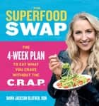 The Superfood Swap - The 4-Week Plan to Eat What You Crave Without the C.R.A.P. ebook by Dawn Jackson Blatner