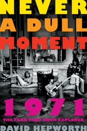 Never a Dull Moment - 1971 The Year That Rock Exploded ebook by David Hepworth