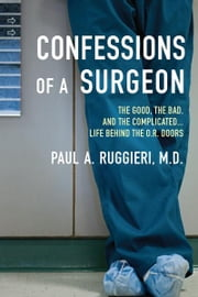 Confessions of a Surgeon - The Good, the Bad, and the Complicated...Life Behind the O.R. Doors ebook by Paul A. Ruggieri, M.D.