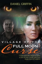 Village of the Full Moon Curse - Cursed Werewolf's Dangerous Quest to Save His Love, Friends, and Circa, Alaska from Evil Vampires ebook by Daniel Griffin