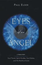 Eyes Of An Angel: Soul Travel, Spirit Guides, Soul Mates, And The Reality Of Love ebook by Elder, Paul