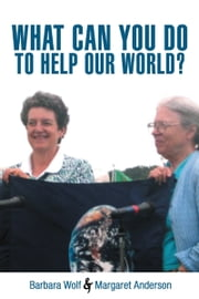 WHAT CAN YOU DO TO HELP OUR WORLD? - Dreams Turned Into Reality ebook by Barbara Wolf; Margaret Anderson