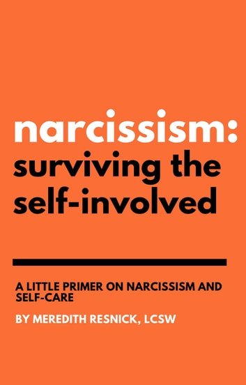 Narcissism: Surviving the Self-Involved - A Little Primer on Narcissism and Self-Care ebook by Meredith Resnick