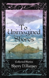 To Unimagined Shores: Collected Stories by Sherry D. Ramsey ebook by Third Person Press