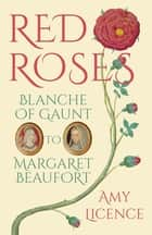 Red Roses - Blanche of Gaunt to Margaret Beaufort ebook by