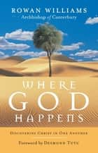 Where God Happens - Discovering Christ in One Another ebook by Rowan Williams