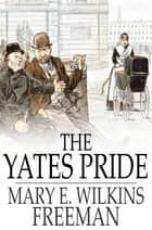 The Yates Pride - A Romance ebook by Mary E. Wilkins Freeman