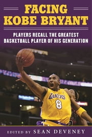 Facing Kobe Bryant - Players, Coaches, and Broadcasters Recall the Greatest Basketball Player of His Generation ebook by Sean Deveney,Jerry West