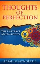 Thoughts of Perfection - The I attract affirmations ebook by Ebrahim Mongratie