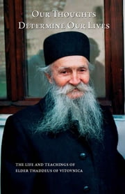 Our Thoughts Determine Our Lives - the Life and Teachings of Elder Thaddeus of Vitovnica eBook by Ana Smiljanic