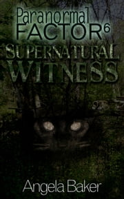 Paranormal Factor 6 Supernatural Witness ebook by Angela Baker