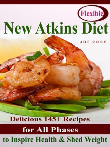 Flexible New Atkins Diet - Delicious 145+ Recipes for All Phases to Inspire Health & Shed Weight ebook by Joe Ross
