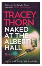 Naked at the Albert Hall - The Inside Story of Singing ebook by Tracey Thorn