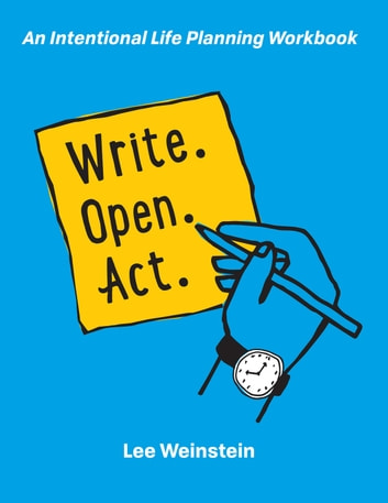 Write, Open, Act: An Intentional Life Planning Workbook ebook by Lee Weinstein