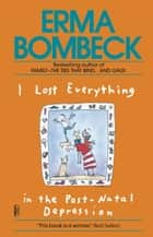 I Lost Everything in the Post-Natal Depression ebook by Erma Bombeck