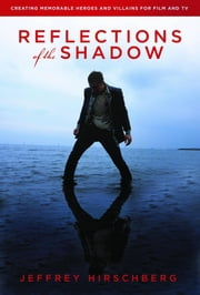 Reflections of the Shadow - Creating Memorable Heroes and Villains For Film and TV ebook by Jeffrey Hirschberg