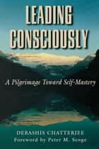 Leading Consciously ebook by Debashis Chatterjee, Peter Senge