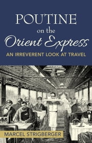 Poutine on the Orient Express: An Irreverent Look at Travel ebook by Marcel Strigberger