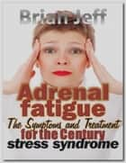 Adrenal fatigue: The Symptoms and Treatment for the century stress syndrome ebook by Brian Jeff