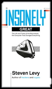 Insanely Great: The Life and Times of Macintosh, the Computer that Changed Everything ebook by Steven Levy